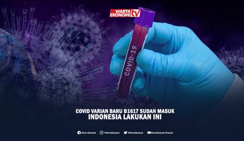 COVID Varian Baru B1617 Sudah Masuk, Indonesia Lakukan Ini