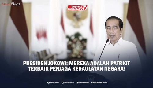 Presiden Jokowi: Mereka Adalah Patriot Terbaik Penjaga Kedaulatan Negara!
