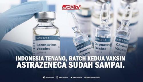 Indonesia Tenang, Batch Kedua Vaksin Astrazeneca Sudah Sampai